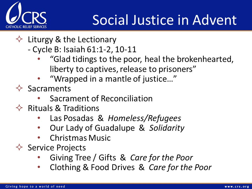 Social Justice in Advent  Liturgy & the Lectionary - Cycle B: Isaiah 61:1-2, 10-11 Glad tidings to the poor, heal the brokenhearted, liberty to captives, release to prisoners Wrapped in a mantle of justice…  Sacraments Sacrament of Reconciliation  Rituals & Traditions Las Posadas & Homeless/Refugees Our Lady of Guadalupe & Solidarity Christmas Music  Service Projects Giving Tree / Gifts & Care for the Poor Clothing & Food Drives & Care for the Poor