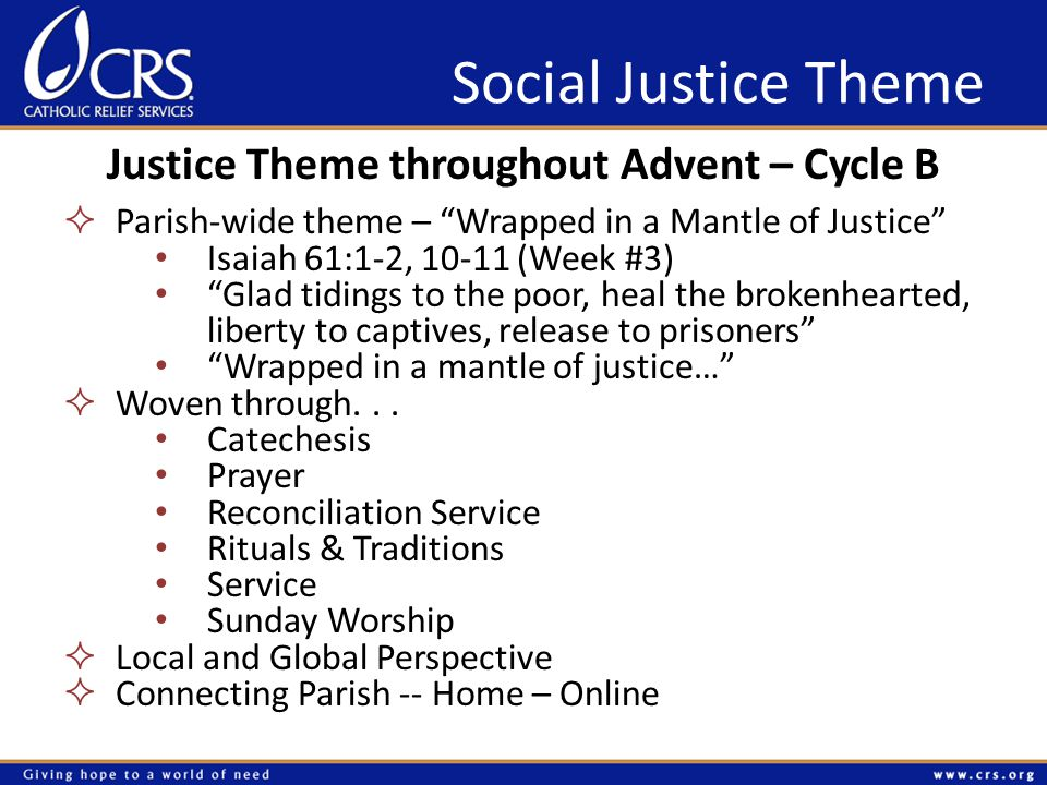 Social Justice Theme Justice Theme throughout Advent – Cycle B  Parish-wide theme – Wrapped in a Mantle of Justice Isaiah 61:1-2, 10-11 (Week #3) Glad tidings to the poor, heal the brokenhearted, liberty to captives, release to prisoners Wrapped in a mantle of justice…  Woven through...