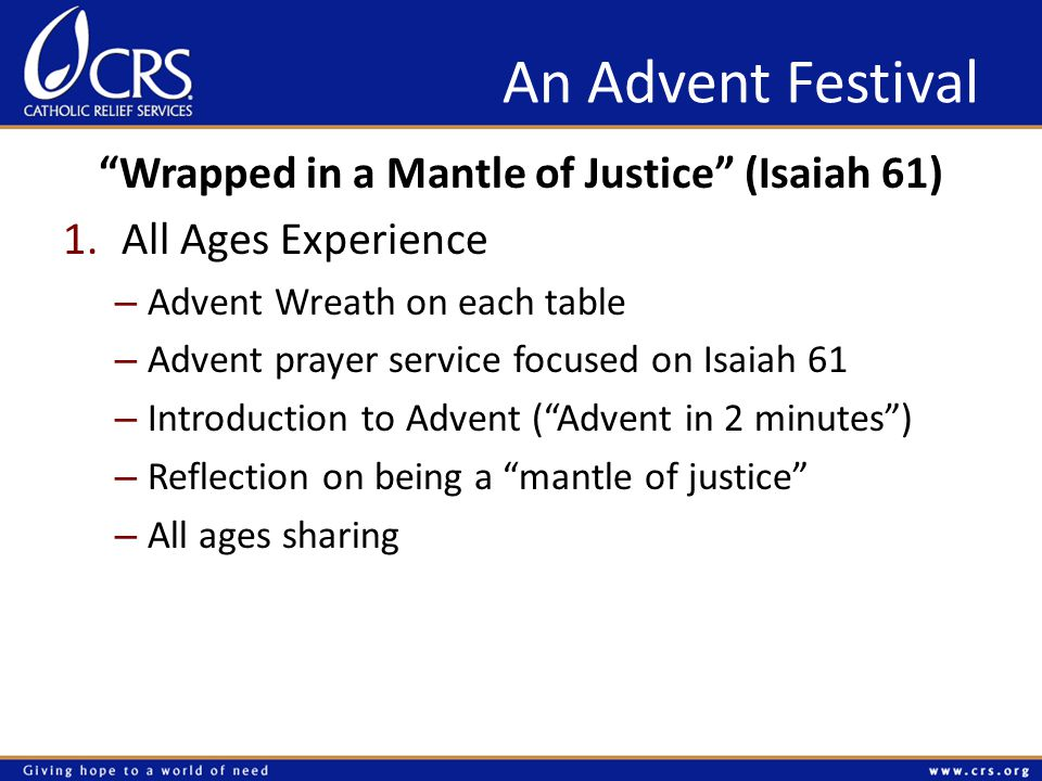 An Advent Festival Wrapped in a Mantle of Justice (Isaiah 61) 1.All Ages Experience – Advent Wreath on each table – Advent prayer service focused on Isaiah 61 – Introduction to Advent ( Advent in 2 minutes ) – Reflection on being a mantle of justice – All ages sharing