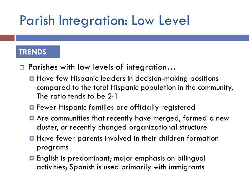 Parish Integration: Low Level  Parishes with low levels of integration…  Have few Hispanic leaders in decision-making positions compared to the total Hispanic population in the community.