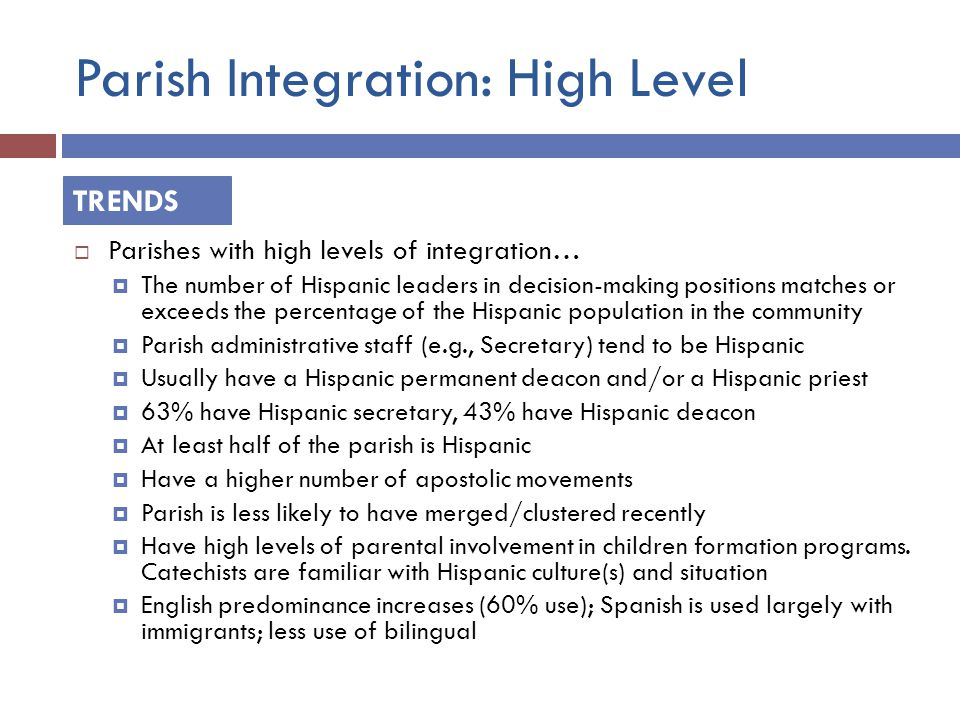 Parish Integration: High Level  Parishes with high levels of integration…  The number of Hispanic leaders in decision-making positions matches or exceeds the percentage of the Hispanic population in the community  Parish administrative staff (e.g., Secretary) tend to be Hispanic  Usually have a Hispanic permanent deacon and/or a Hispanic priest  63% have Hispanic secretary, 43% have Hispanic deacon  At least half of the parish is Hispanic  Have a higher number of apostolic movements  Parish is less likely to have merged/clustered recently  Have high levels of parental involvement in children formation programs.