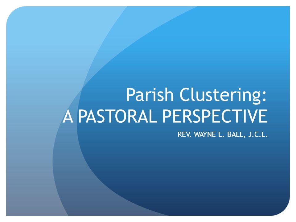 Parish Clustering: A PASTORAL PERSPECTIVE REV. WAYNE L. BALL, J.C.L.