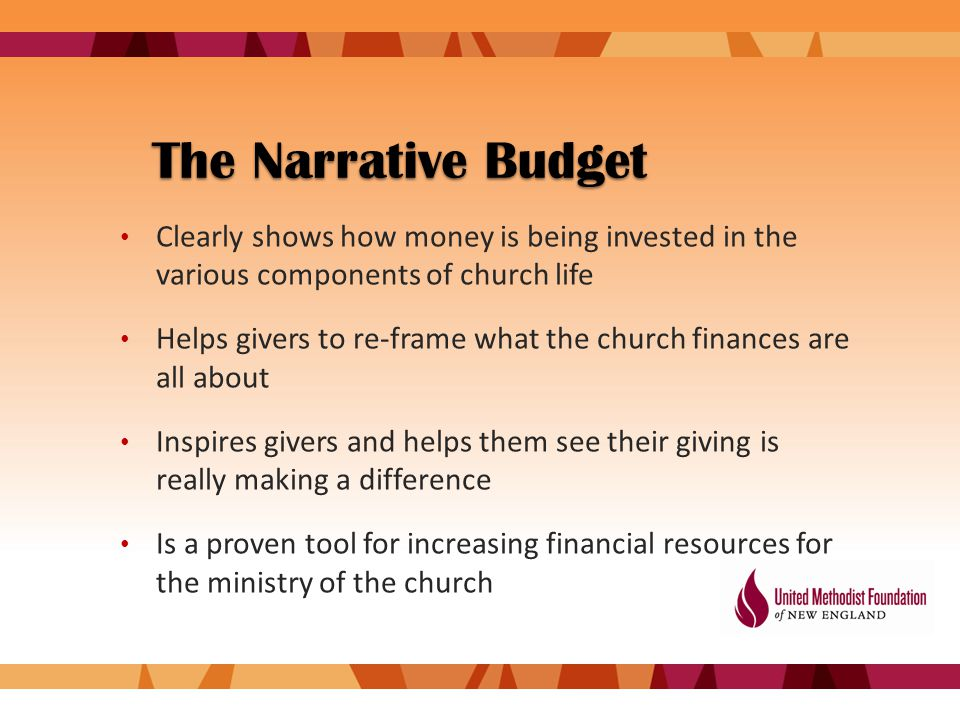 The Narrative Budget Clearly shows how money is being invested in the various components of church life Helps givers to re-frame what the church finances are all about Inspires givers and helps them see their giving is really making a difference Is a proven tool for increasing financial resources for the ministry of the church