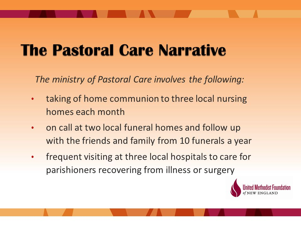 The Pastoral Care Narrative taking of home communion to three local nursing homes each month on call at two local funeral homes and follow up with the friends and family from 10 funerals a year frequent visiting at three local hospitals to care for parishioners recovering from illness or surgery The ministry of Pastoral Care involves the following: