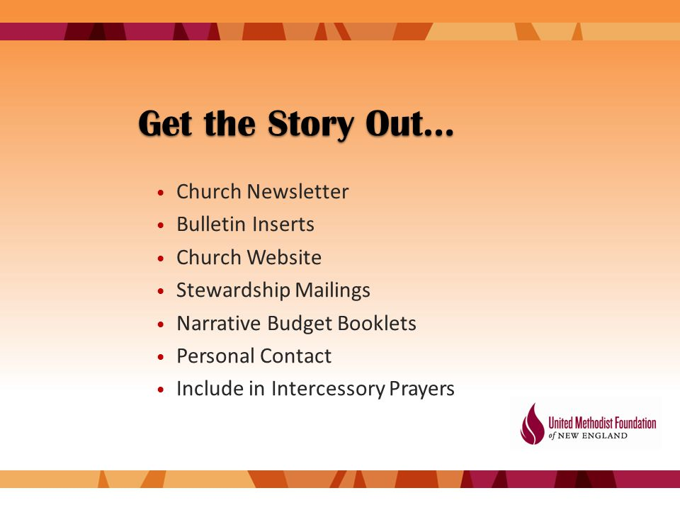Get the Story Out… Church Newsletter Bulletin Inserts Church Website Stewardship Mailings Narrative Budget Booklets Personal Contact Include in Intercessory Prayers