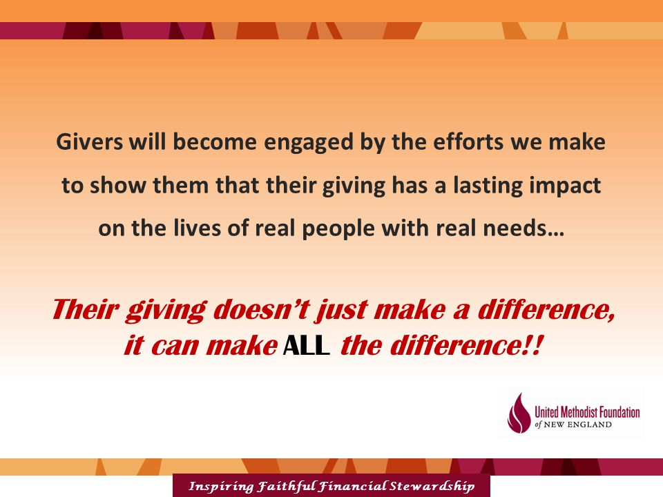 Inspiring Faithful Financial Stewardship Givers will become engaged by the efforts we make to show them that their giving has a lasting impact on the lives of real people with real needs… Their giving doesn't just make a difference, it can make ALL the difference!!