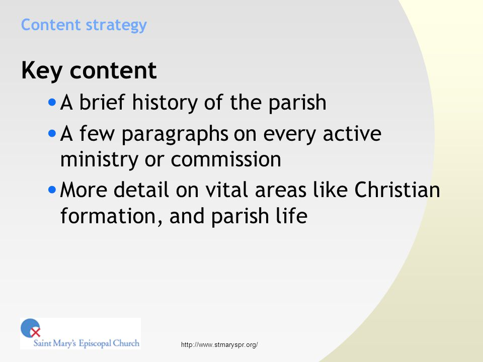 http://www.stmaryspr.org/ Content strategy Key content A brief history of the parish A few paragraphs on every active ministry or commission More detail on vital areas like Christian formation, and parish life