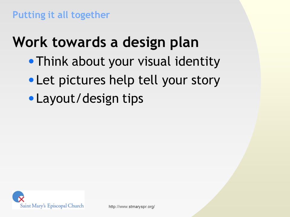 http://www.stmaryspr.org/ Putting it all together Work towards a design plan Think about your visual identity Let pictures help tell your story Layout/design tips