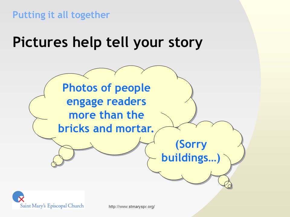 http://www.stmaryspr.org/ Putting it all together Pictures help tell your story Photos of people engage readers more than the bricks and mortar.