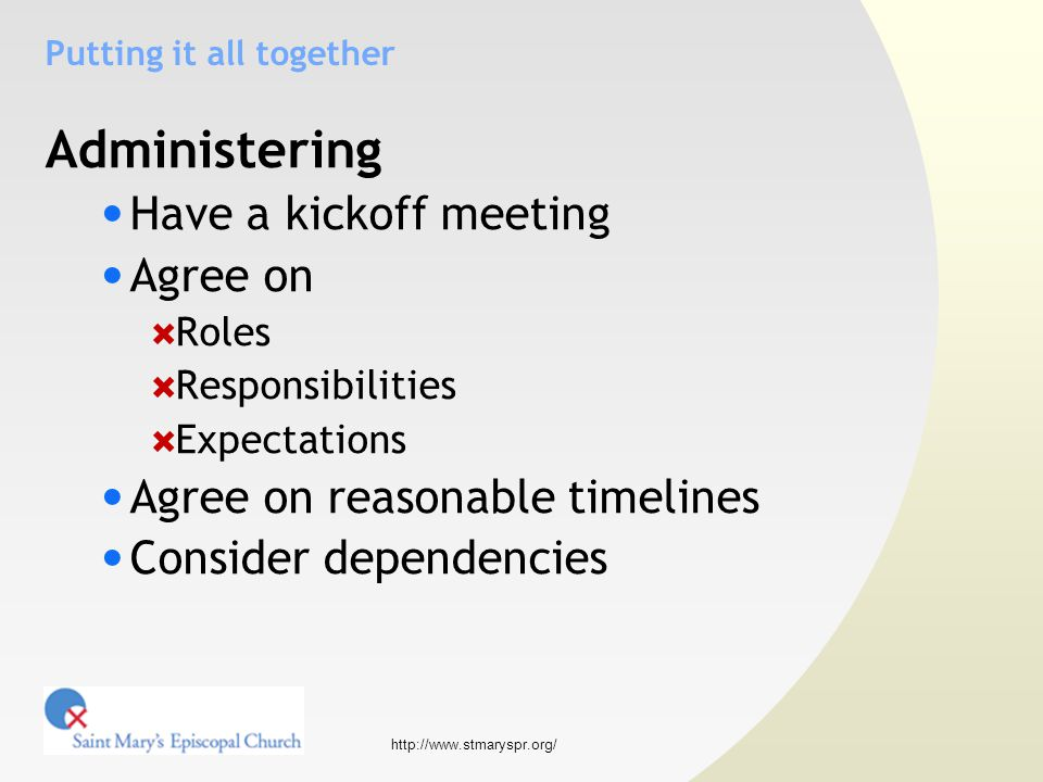 http://www.stmaryspr.org/ Putting it all together Administering Have a kickoff meeting Agree on  Roles  Responsibilities  Expectations Agree on reasonable timelines Consider dependencies