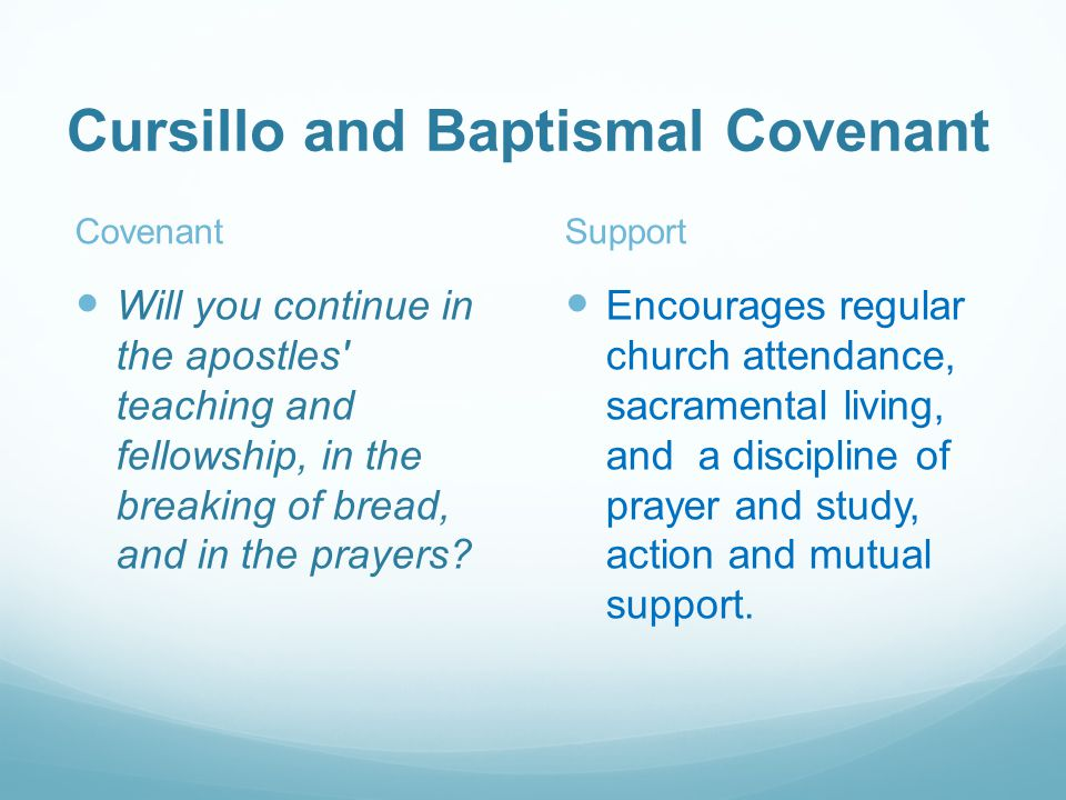 Cursillo and Baptismal Covenant Covenant Will you continue in the apostles teaching and fellowship, in the breaking of bread, and in the prayers.