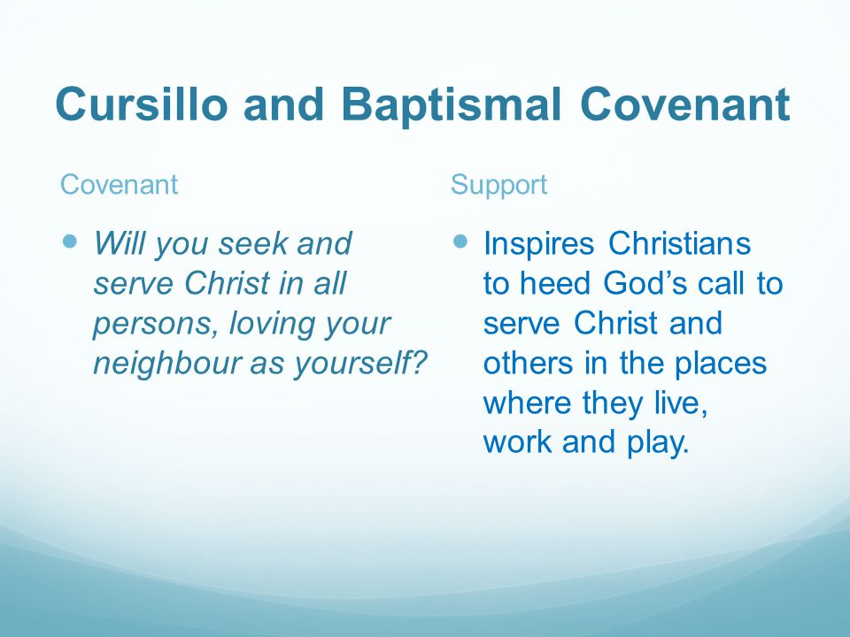 Cursillo and Baptismal Covenant Covenant Will you seek and serve Christ in all persons, loving your neighbour as yourself.