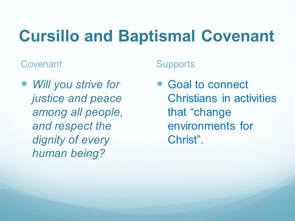 Cursillo and Baptismal Covenant Covenant Will you strive for justice and peace among all people, and respect the dignity of every human being.