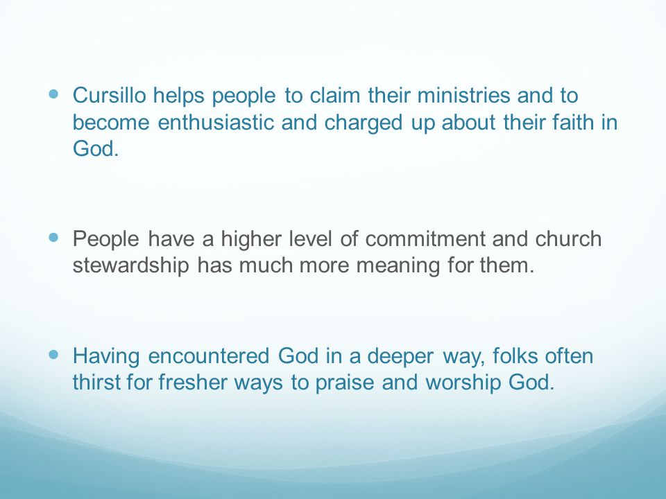 Cursillo helps people to claim their ministries and to become enthusiastic and charged up about their faith in God.