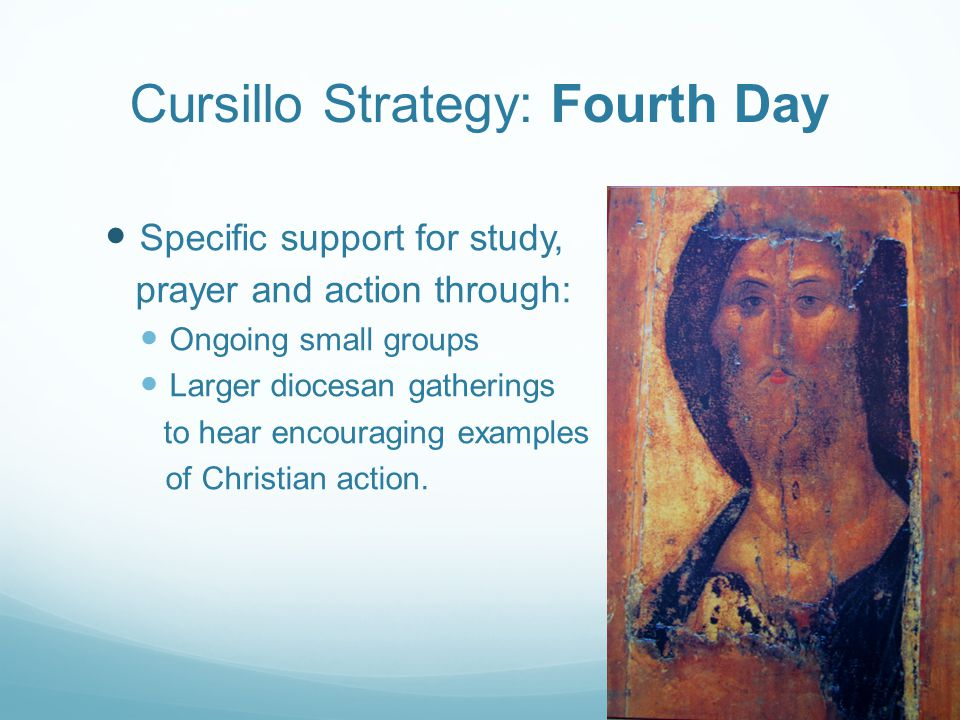 Cursillo Strategy: Fourth Day Specific support for study, prayer and action through: Ongoing small groups Larger diocesan gatherings to hear encouraging examples of Christian action.