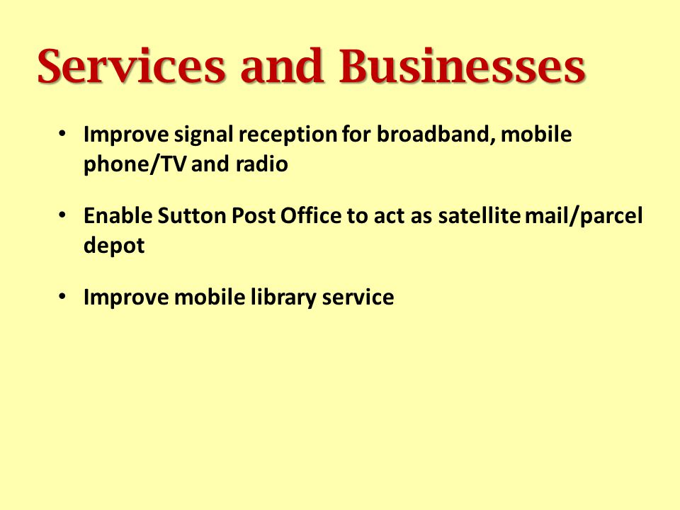Services and Businesses Improve signal reception for broadband, mobile phone/TV and radio Enable Sutton Post Office to act as satellite mail/parcel depot Improve mobile library service