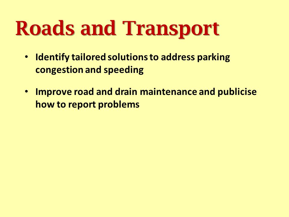 Roads and Transport Identify tailored solutions to address parking congestion and speeding Improve road and drain maintenance and publicise how to report problems