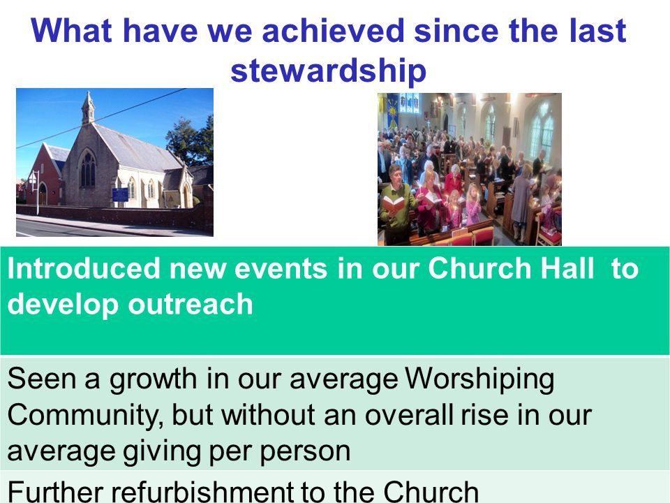 What have we achieved since the last stewardship Introduced new events in our Church Hall to develop outreach Seen a growth in our average Worshiping