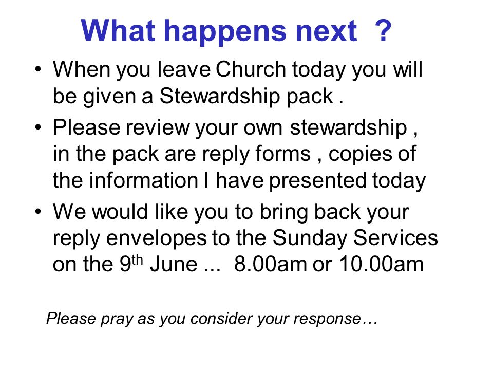 What happens next ? When you leave Church today you will be given a Stewardship pack. Please review your own stewardship, in the pack are reply forms,