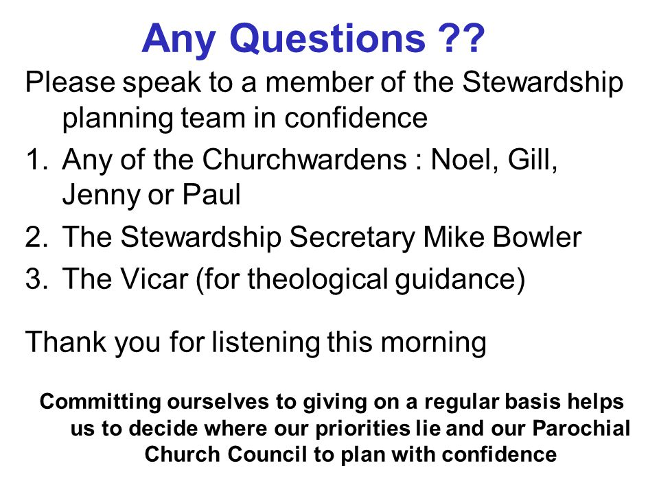 Any Questions ?? Please speak to a member of the Stewardship planning team in confidence 1.Any of the Churchwardens : Noel, Gill, Jenny or Paul 2.The