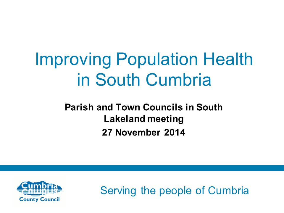 Serving the people of Cumbria Do not use fonts other than Arial for your presentations Improving Population Health in South Cumbria Parish and Town Co