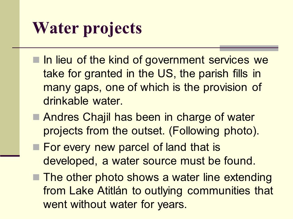 Water projects In lieu of the kind of government services we take for granted in the US, the parish fills in many gaps, one of which is the provision of drinkable water.