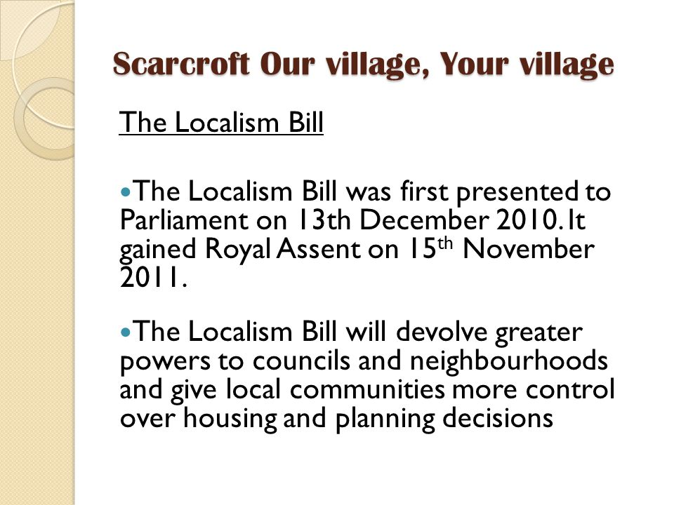Scarcroft Our village, Your village The Localism Bill The Localism Bill was first presented to Parliament on 13th December 2010.
