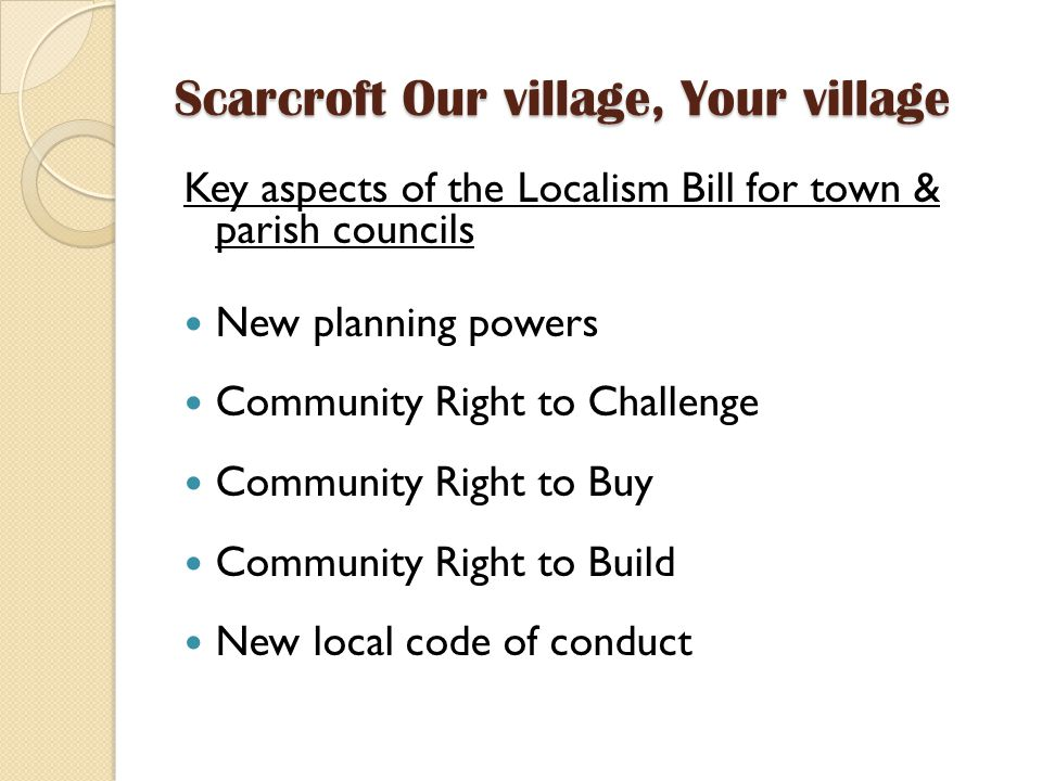 Scarcroft Our village, Your village Key aspects of the Localism Bill for town & parish councils New planning powers Community Right to Challenge Community Right to Buy Community Right to Build New local code of conduct