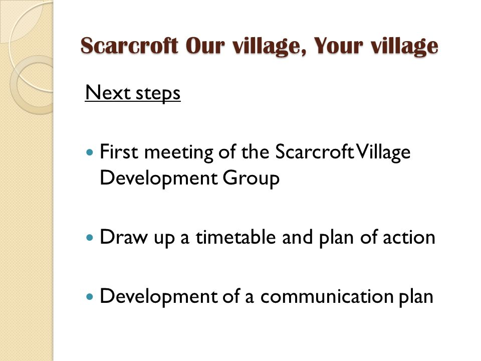 Scarcroft Our village, Your village Next steps First meeting of the Scarcroft Village Development Group Draw up a timetable and plan of action Development of a communication plan