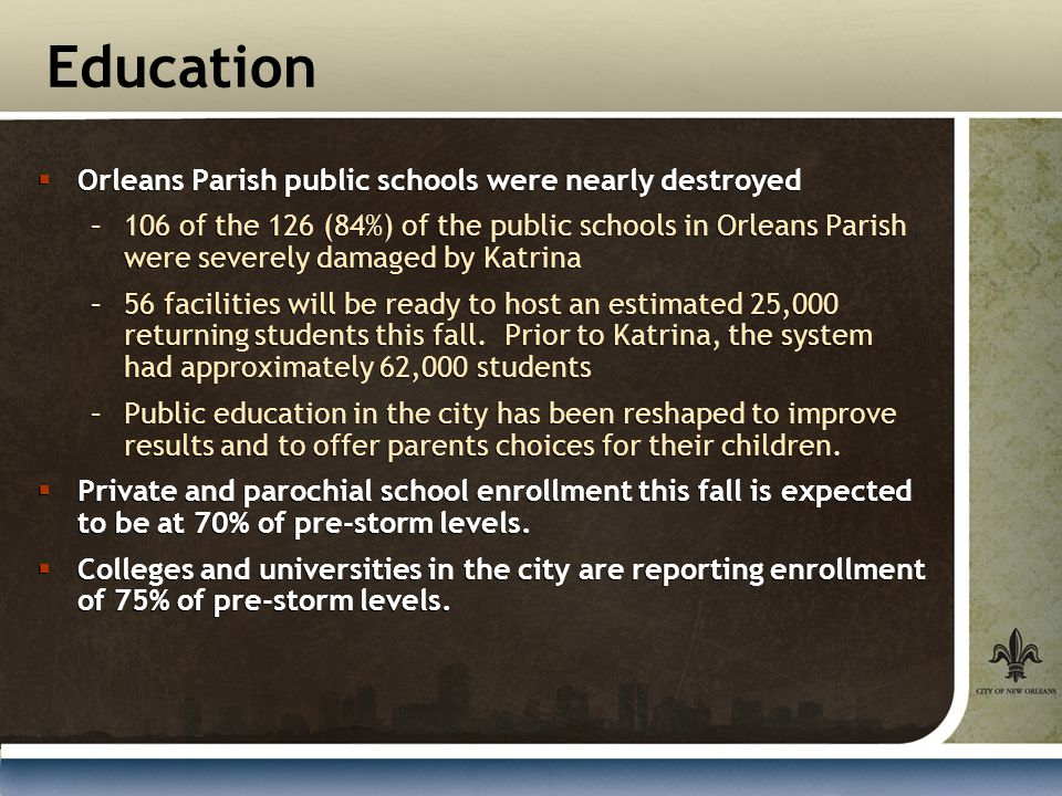 Education  Orleans Parish public schools were nearly destroyed –106 of the 126 (84%) of the public schools in Orleans Parish were severely damaged by Katrina –56 facilities will be ready to host an estimated 25,000 returning students this fall.