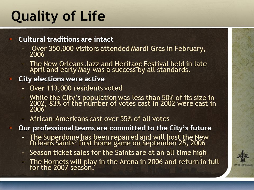 Quality of Life  Cultural traditions are intact – Over 350,000 visitors attended Mardi Gras in February, 2006 –The New Orleans Jazz and Heritage Festival held in late April and early May was a success by all standards.