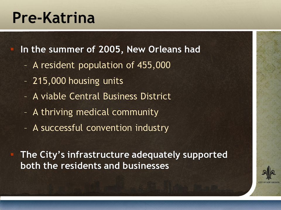Pre-Katrina  In the summer of 2005, New Orleans had –A resident population of 455,000 –215,000 housing units –A viable Central Business District –A thriving medical community –A successful convention industry  The City's infrastructure adequately supported both the residents and businesses  In the summer of 2005, New Orleans had –A resident population of 455,000 –215,000 housing units –A viable Central Business District –A thriving medical community –A successful convention industry  The City's infrastructure adequately supported both the residents and businesses