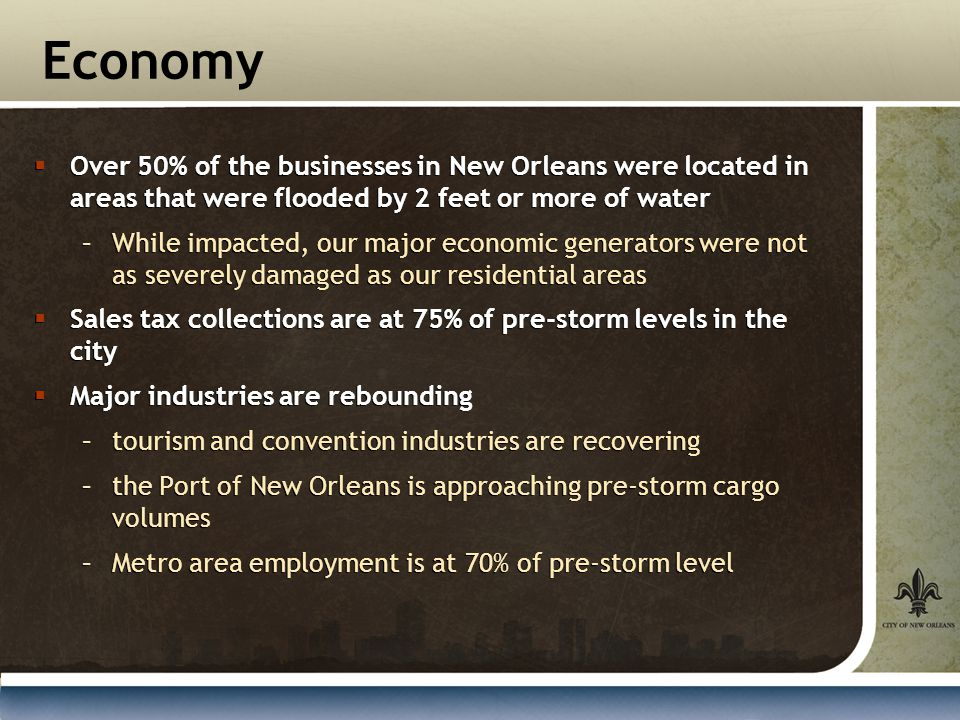 Economy  Over 50% of the businesses in New Orleans were located in areas that were flooded by 2 feet or more of water –While impacted, our major economic generators were not as severely damaged as our residential areas  Sales tax collections are at 75% of pre-storm levels in the city  Major industries are rebounding –tourism and convention industries are recovering –the Port of New Orleans is approaching pre-storm cargo volumes –Metro area employment is at 70% of pre-storm level  Over 50% of the businesses in New Orleans were located in areas that were flooded by 2 feet or more of water –While impacted, our major economic generators were not as severely damaged as our residential areas  Sales tax collections are at 75% of pre-storm levels in the city  Major industries are rebounding –tourism and convention industries are recovering –the Port of New Orleans is approaching pre-storm cargo volumes –Metro area employment is at 70% of pre-storm level