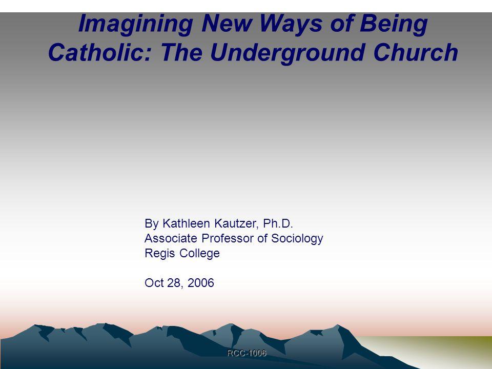 1 RCC-1006 Imagining New Ways of Being Catholic: The Underground Church By Kathleen Kautzer, Ph.D. Associate Professor of Sociology Regis College Oct