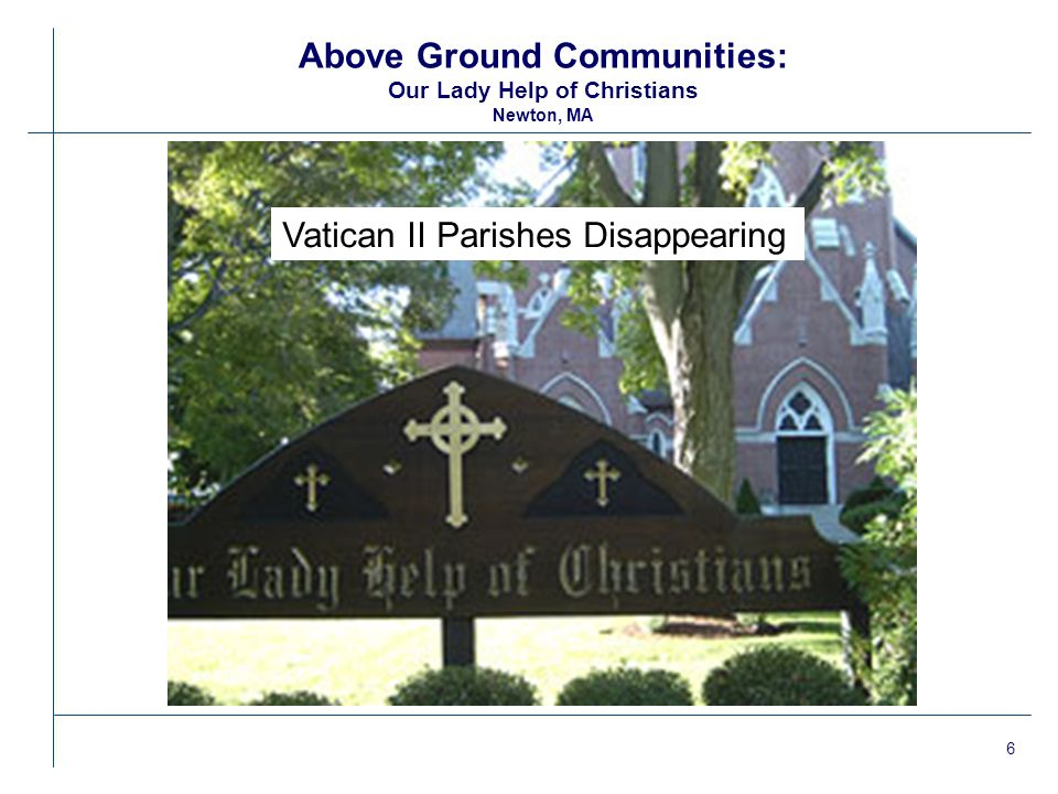7 Above Ground Communities: Our Lady Help of Christians Newton, MA lParish selected by Paul Wilkes highlighted in his book Successful Catholic Parishes lPastor subjected to series of punitive actions by Cardinal Law and later O'Malley for his leadership role in organizing letter signed by 58 Boston priests demanding Law's resignation.