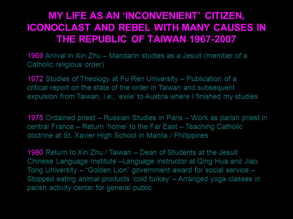 MY LIFE AS AN 'INCONVENIENT' CITIZEN, ICONOCLAST AND REBEL WITH MANY CAUSES IN THE REPUBLIC OF TAIWAN 1967-2007 1969 Arrival in Xin Zhu – Mandarin studies as a Jesuit (member of a Catholic religious order) 1980 Return to Xin Zhu / Taiwan – Dean of Students at the Jesuit Chinese Language Institute –Language instructor at Qing Hua and Jiao Tong University – Golden Lion government award for social service – Stopped eating animal products 'cold turkey' – Arranged yoga classes in parish activity center for general public 1975 Ordained priest – Russian Studies in Paris – Work as parish priest in central France – Return 'home' to the Far East – Teaching Catholic doctrine at St.