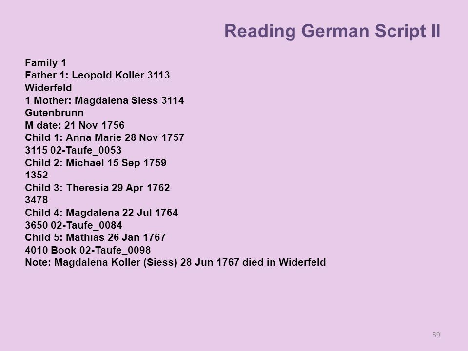 Family 1 Father 1: Leopold Koller 3113 Widerfeld 1 Mother: Magdalena Siess 3114 Gutenbrunn M date: 21 Nov 1756 Child 1: Anna Marie 28 Nov 1757 3115 02-Taufe_0053 Child 2: Michael 15 Sep 1759 1352 Child 3: Theresia 29 Apr 1762 3478 Child 4: Magdalena 22 Jul 1764 3650 02-Taufe_0084 Child 5: Mathias 26 Jan 1767 4010 Book 02-Taufe_0098 Note: Magdalena Koller (Siess) 28 Jun 1767 died in Widerfeld 39 Reading German Script II