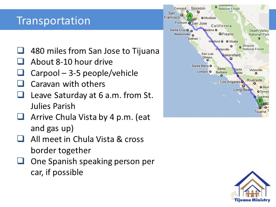 Transportation  480 miles from San Jose to Tijuana  About 8-10 hour drive  Carpool – 3-5 people/vehicle  Caravan with others  Leave Saturday at 6 a.m.