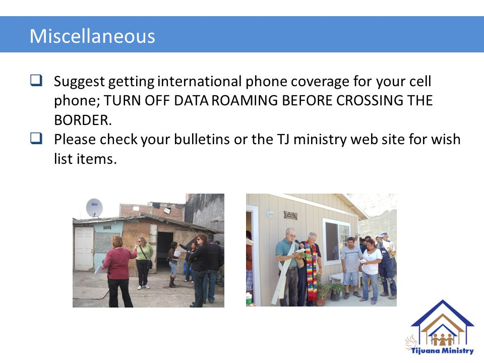Miscellaneous  Suggest getting international phone coverage for your cell phone; TURN OFF DATA ROAMING BEFORE CROSSING THE BORDER.