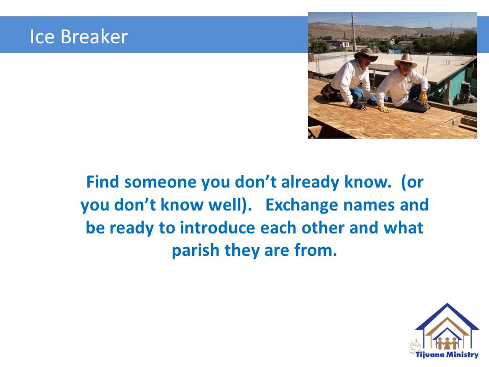 Ice Breaker Find someone you don't already know. (or you don't know well).