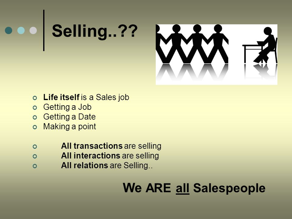 Selling..?? Life itself is a Sales job Getting a Job Getting a Date Making a point All transactions are selling All interactions are selling All relat