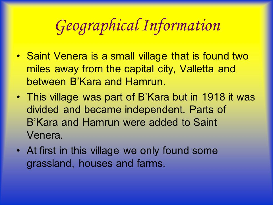 Geographical Information Saint Venera is a small village that is found two miles away from the capital city, Valletta and between B'Kara and Hamrun. T