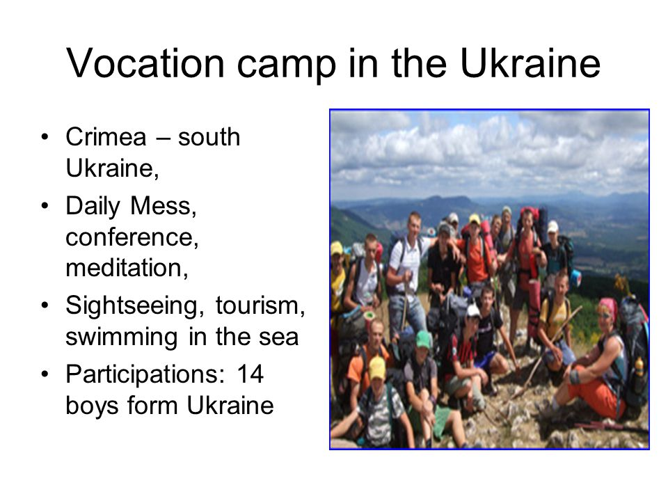 Vocation camp in the Ukraine Crimea – south Ukraine, Daily Mess, conference, meditation, Sightseeing, tourism, swimming in the sea Participations: 14 boys form Ukraine