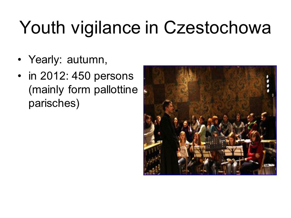 Youth vigilance in Czestochowa Yearly: autumn, in 2012: 450 persons (mainly form pallottine parisches)