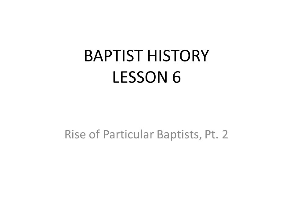 BAPTIST HISTORY LESSON 6 Rise of Particular Baptists, Pt. 2