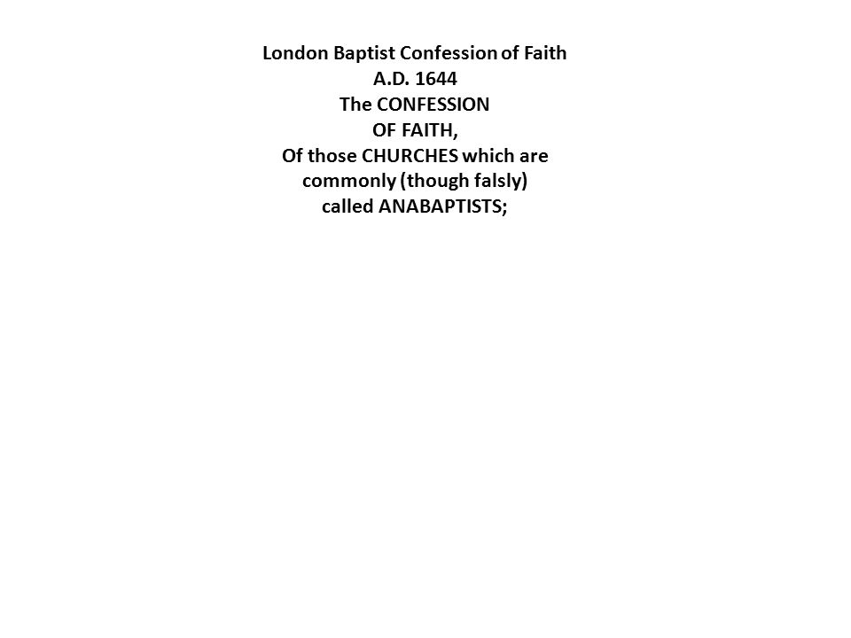 London Baptist Confession of Faith A.D. 1644 The CONFESSION OF FAITH, Of those CHURCHES which are commonly (though falsly) called ANABAPTISTS;