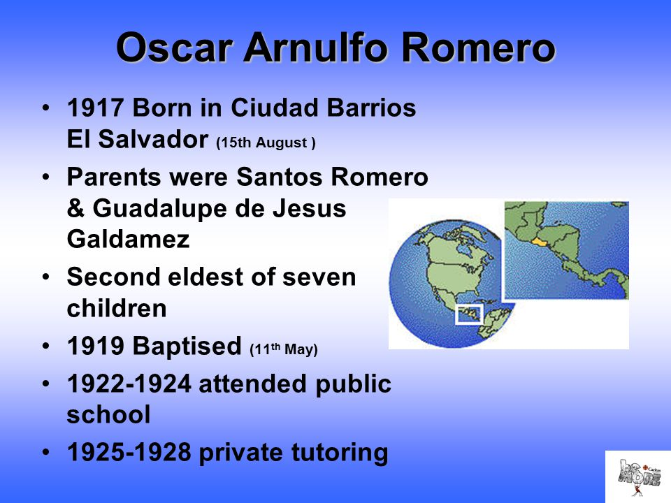 Oscar Arnulfo Romero 1917 Born in Ciudad Barrios El Salvador (15th August ) Parents were Santos Romero & Guadalupe de Jesus Galdamez Second eldest of seven children 1919 Baptised (11 th May) 1922-1924 attended public school 1925-1928 private tutoring