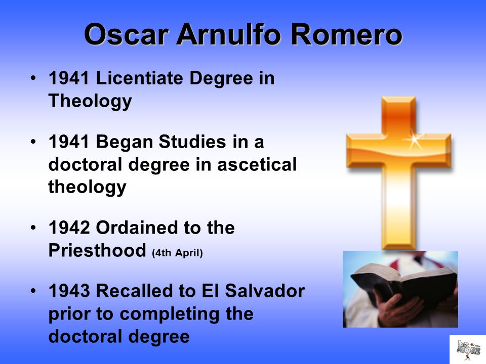 Oscar Arnulfo Romero 1941 Licentiate Degree in Theology 1941 Began Studies in a doctoral degree in ascetical theology 1942 Ordained to the Priesthood (4th April) 1943 Recalled to El Salvador prior to completing the doctoral degree