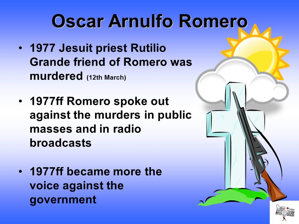 Oscar Arnulfo Romero 1977 Jesuit priest Rutilio Grande friend of Romero was murdered (12th March) 1977ff Romero spoke out against the murders in public masses and in radio broadcasts 1977ff became more the voice against the government