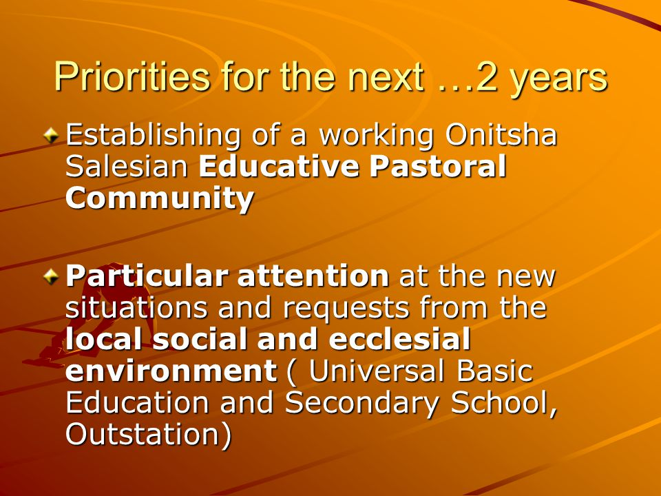 Priorities for the next …2 years Establishing of a working Onitsha Salesian Educative Pastoral Community Particular attention at the new situations and requests from the local social and ecclesial environment ( Universal Basic Education and Secondary School, Outstation)